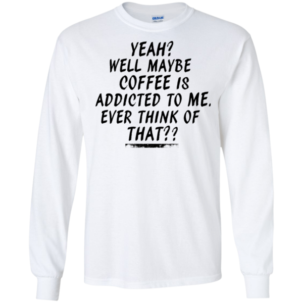 Coffee Is Addicted To Me Shirt, Hoodie