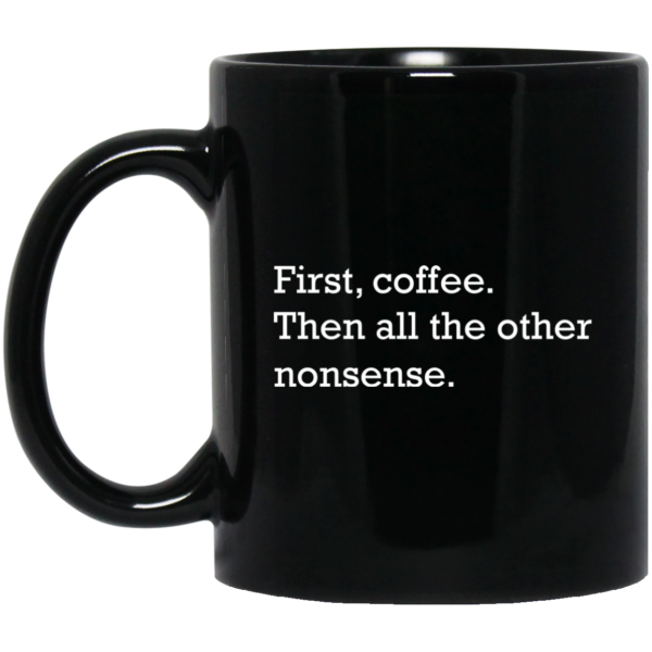 First, Coffee Then All The Other Nonsense Mugs