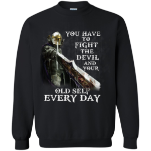 You Have To Fight The Devil And Your Old Self Every Day Shirt