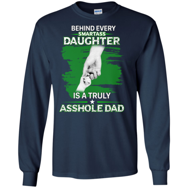 Behind Every Smartass Daughter Is A Truly Asshole Dad Shirt