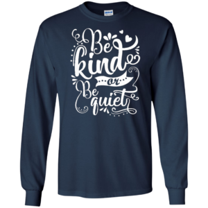 Be Kind Or Be Quiet Shirt, Hoodie, Tank