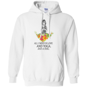 All I Need Is Love And Yoga And A Dog Shirt, Hoodie