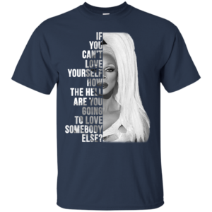 Rupaul -If You Can't Love Yourself Shirt, Hoodie