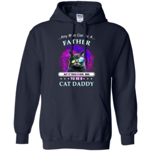 Cat Daddy – Any Man Can Be A Father Shirt, Hoodie