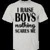 I Raise Boys Nothing Scares Me Shirt, Hoodie