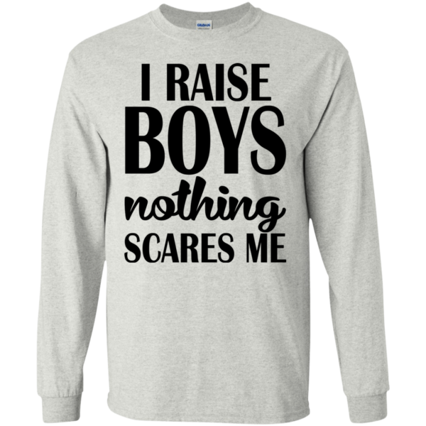 I Raise Boys Nothing Scares Me Shirt, Hoodie