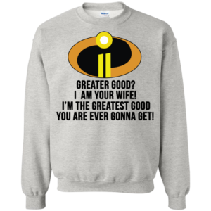 Greater Good? I Am Your Wife Shirt, Hoodie, Tank