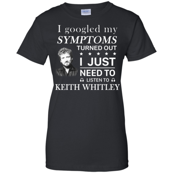 I Googled My Symtoms Turned Out I Just Need To Listen To Keith Whitley Shirt