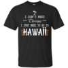 I Don't Need Therepy I Just Need To Go To Hawaii Shirt