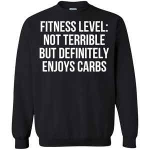 Fitness Level – Not Terrible But Definitely Enjoys Carbs Shirt