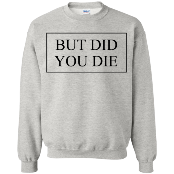 But Did You Die Shirt, Hoodie, Tank