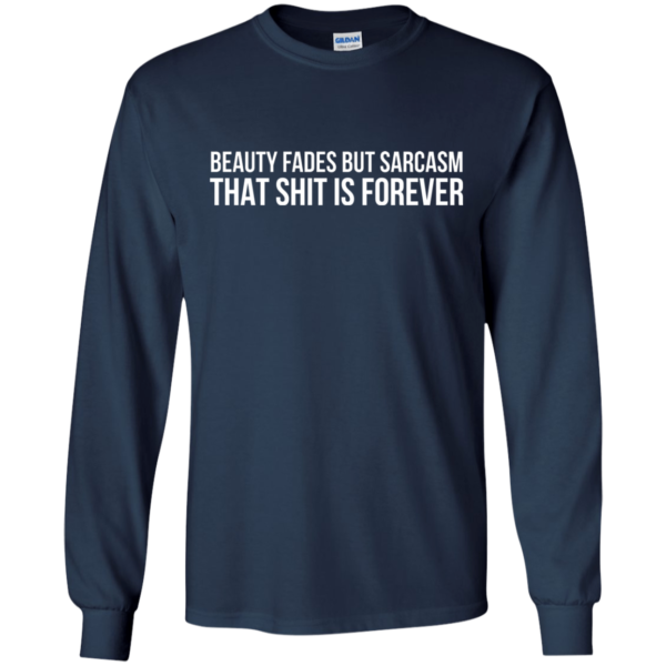 Beauty Fades But Sarcasm That Shit Is Forever Shirt