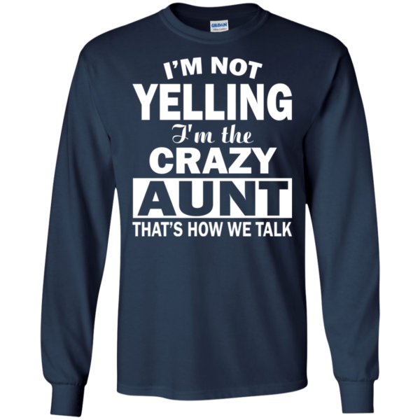 I'm Not Yelling – I'm The Crazy Aunt That's How We Talk Shirt