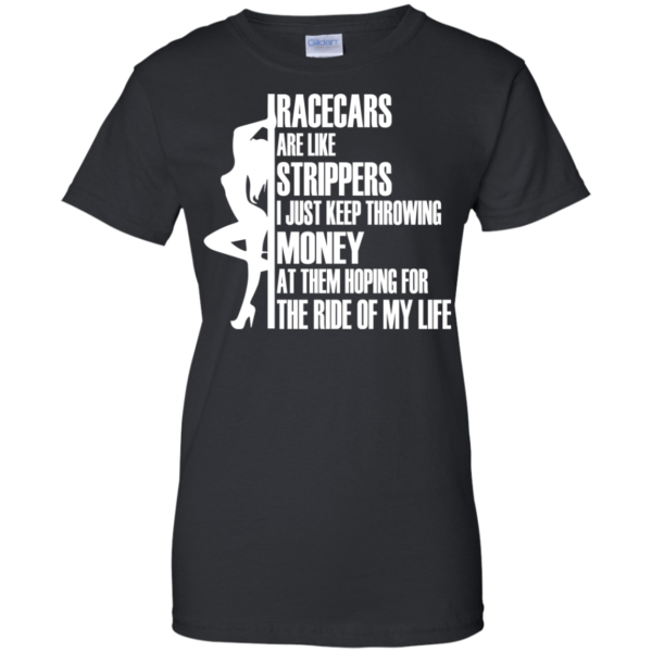 Racecars Are Like Strippers – I Just Keep Throwing Money Shirt