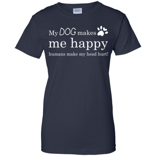 My Dog Makes Me Happy – Humans Make My Head Hurt Shirt