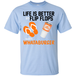 Life Is Better In Flip Flops With Whataburger Shirt, Hoodie