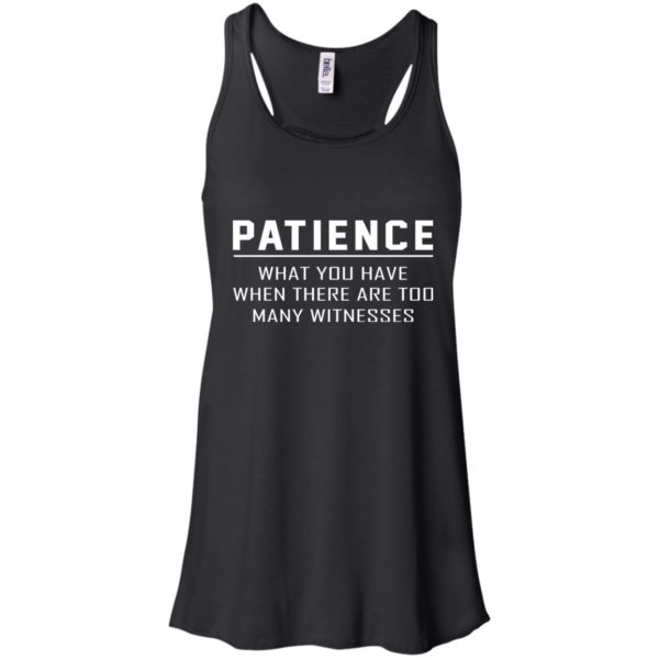 Patience – What You Have When There Are Too Many Witnesses Shirt