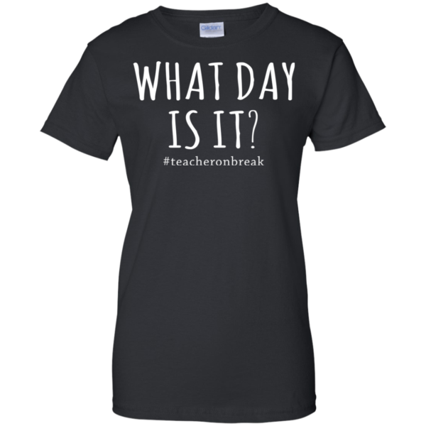 #Teacheronbreak – What Day Is It Shirt, Hoodie