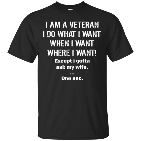 I Am A Veteran – I Do What I Want – When I Want Shirt