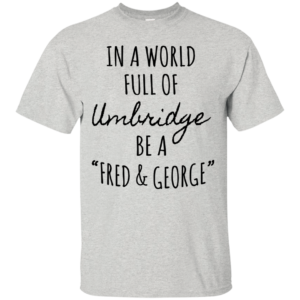 """In A World Full Of Umbridge Be A """"Fred And George"""" Shirt"""