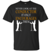 Never Look At The Conductor It Only Encourages Them Shirt