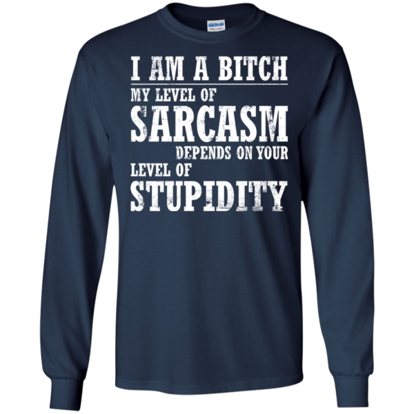 I Am A Bitch My Level Of Sarcasm Depends On Your Level Of Stupidity Shirt