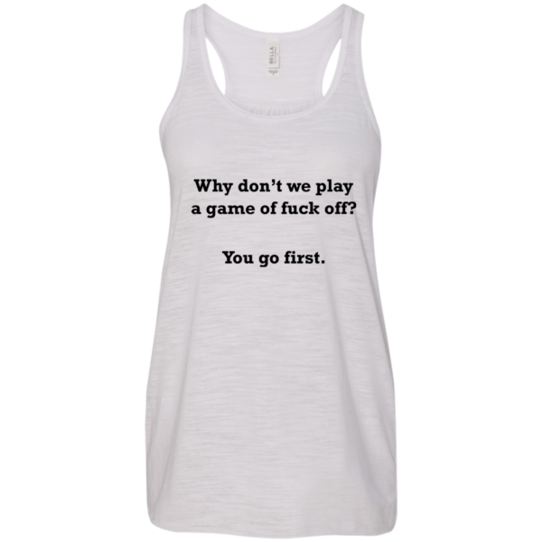 Why Don't We Play A Game Of Fuck Off Shirt