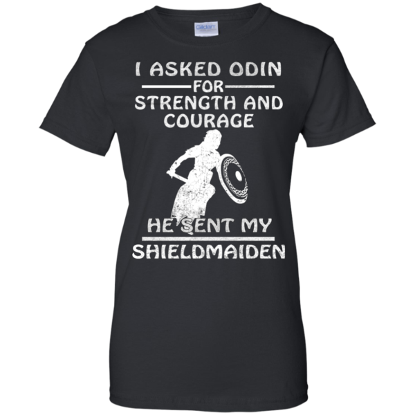 I Asked Odin For Strength And Courage He Sent My Shieldmaiden Shirt
