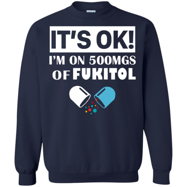 It's OK – I'm On 500mgs Of Fukitol Shirt, Hoodie