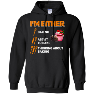 I'm Either Baking – About To Bake – Thinking About Baking Shirt