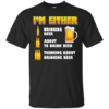 I'm Either Drinking Beer – About To Drink Beer Shirt, Hoodie