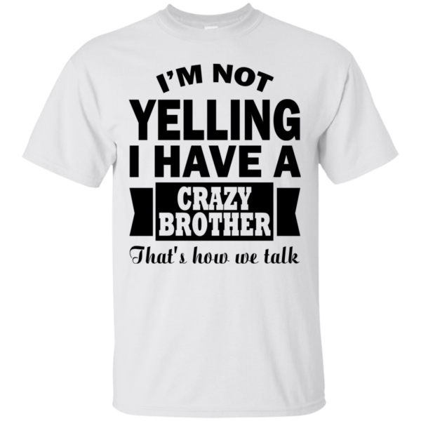 I'm Not Yelling I Have A Crazy Brother Shirt, Hoodie, Tank