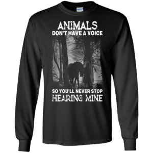 Animals Don't Have A Voice So You'll Never Stop Hearing Mine Shirt
