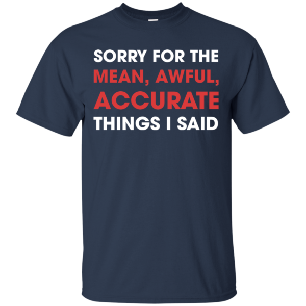 Sorry For The Mean, Awful, Accurate Things I Said Shirt