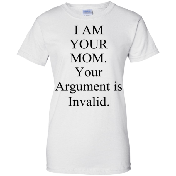 I Am Your Mom Your Argument Is Invalid Shirt, Hoodie