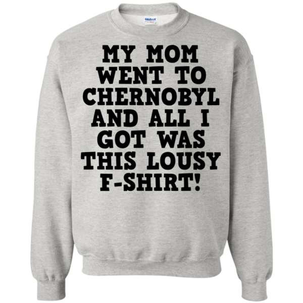 My Mom Went To Chernobyl And All I Got Was This Lousy F-shirt Shirt