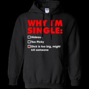 Why I'm Single – Dick Is Too Big, Might Kill Someone Shirt