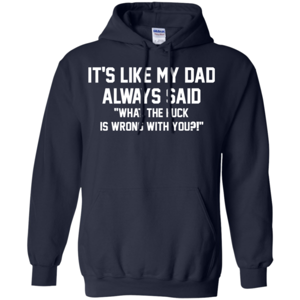 It's Like My Dad Always Said What The Fuck Is Wrong With You Shirt