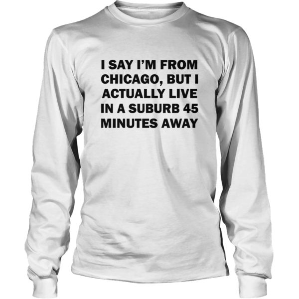 I Say I'm From Chicago, But I Actually Live In A Suburb 45 Minutes Away Shirt