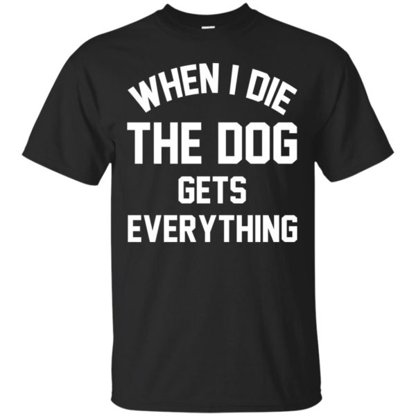 When I Die The Dog Gets Everything Shirt