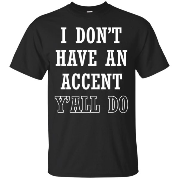 I Don't Have An Accent Y'all Do Shirt, Hoodie