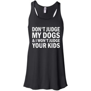 Don't Judge My Dogs And I Won't Judge Your Kids Shirt