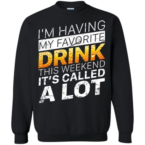 I'm Having My Favorite Drink – This Weekend It's Called A Lot Shirt
