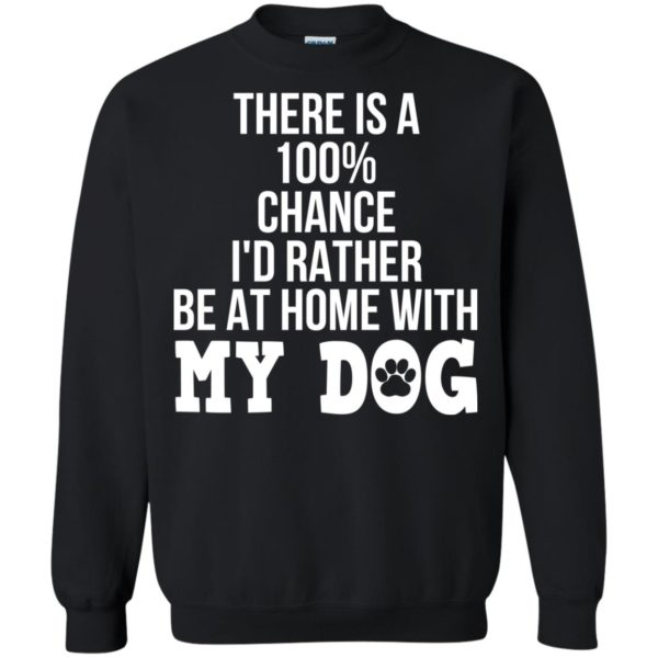 There Is A 100% Chance I'd Rather Be At Home With My Dog Shirt