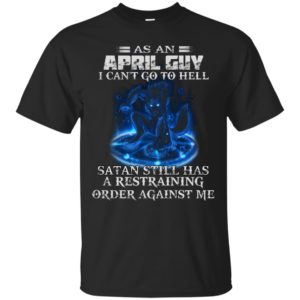 As An April Guy I Can't Go To Hell Satan Still Has A Restraining Shirt