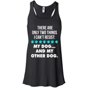There Are Only Two Things I Can't Resist: My Dog And My Other Dog Shirt