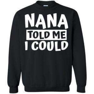 Nana Told Me I Could Shirt, Hoodie