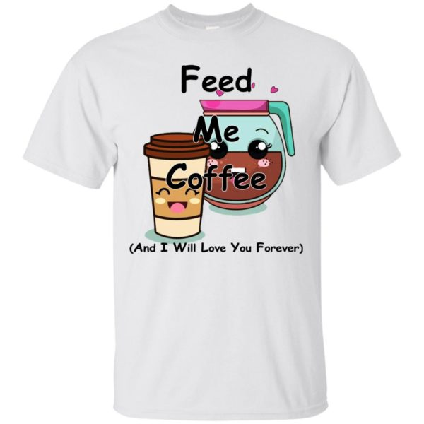 Feed Me Coffee And I Will Love You Forever Shirt