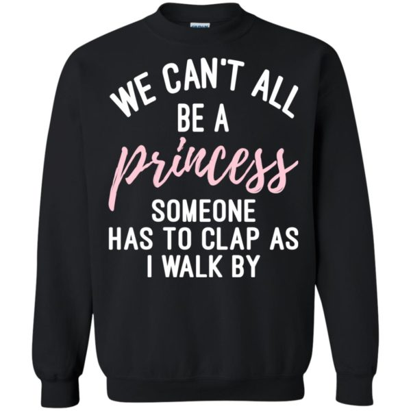 We Can't All Be A Princess Someone Has To Clap As I Walk By Shirt