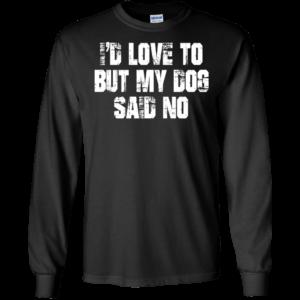I'd Love To But My Dog Said No Shirt, Hoodie